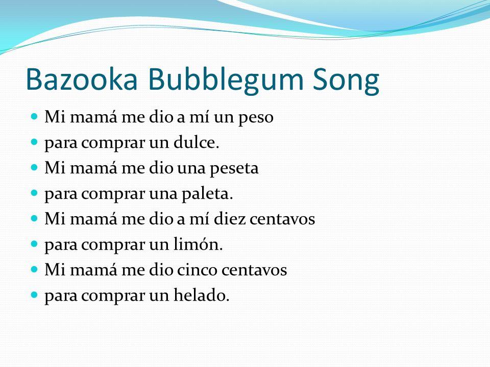 Bazooka Bubblegum Song Mi mamá me dio a mí un peso para comprar un dulce. Mi mamá me dio una peseta para comprar una paleta. Mi mamá me dio a mí diez