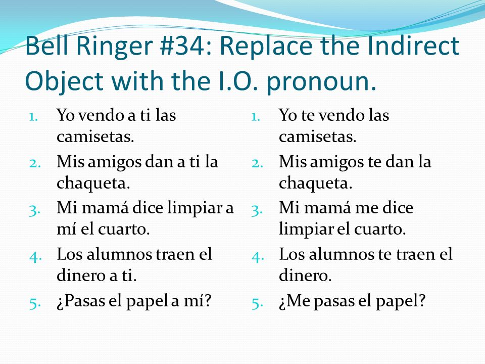 Bell Ringer #34: Replace the Indirect Object with the I.O. pronoun. 1. Yo vendo a ti las camisetas. 2. Mis amigos dan a ti la chaqueta. 3. Mi mamá dic