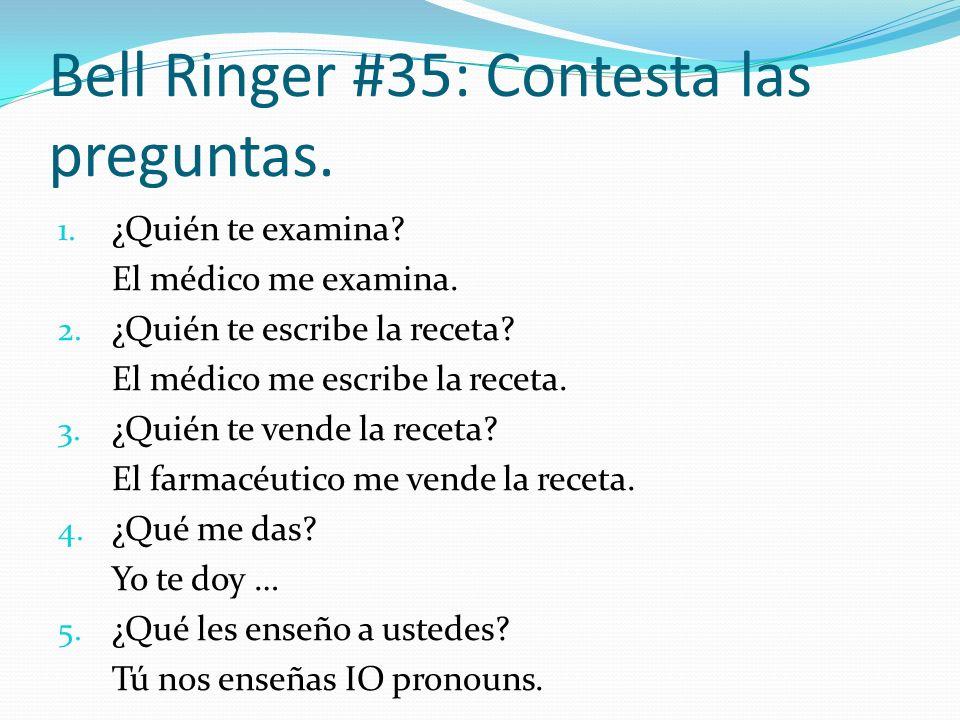 Bell Ringer #35: Contesta las preguntas. 1. ¿Quién te examina? El médico me examina. 2. ¿Quién te escribe la receta? El médico me escribe la receta. 3