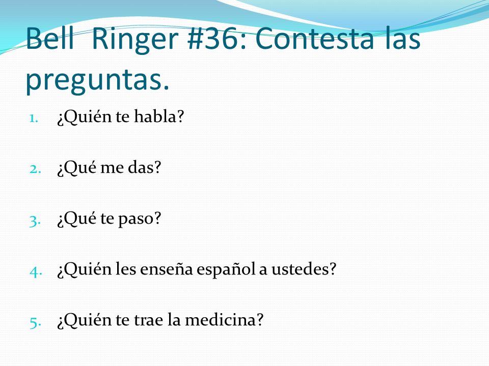 Bell Ringer #36: Contesta las preguntas. 1. ¿Quién te habla? 2. ¿Qué me das? 3. ¿Qué te paso? 4. ¿Quién les enseña español a ustedes? 5. ¿Quién te tra