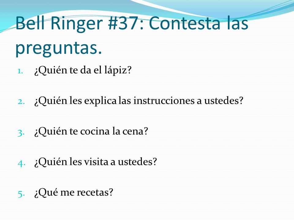 Bell Ringer #37: Contesta las preguntas. 1. ¿Quién te da el lápiz? 2. ¿Quién les explica las instrucciones a ustedes? 3. ¿Quién te cocina la cena? 4.