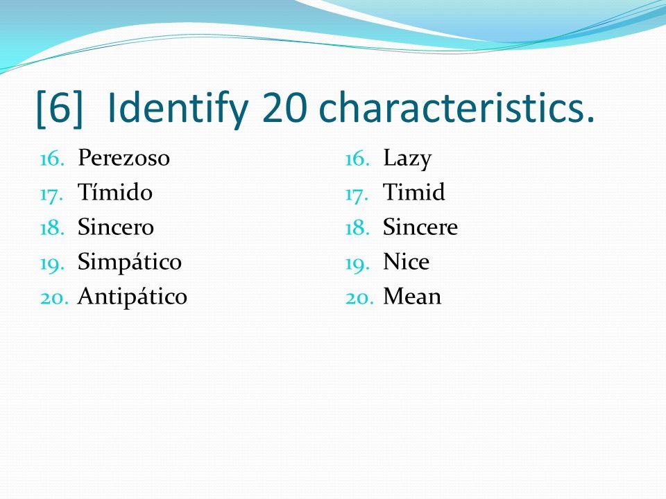 [6] Identify 20 characteristics. 16. Perezoso 17. Tímido 18. Sincero 19. Simpático 20. Antipático 16. Lazy 17. Timid 18. Sincere 19. Nice 20. Mean