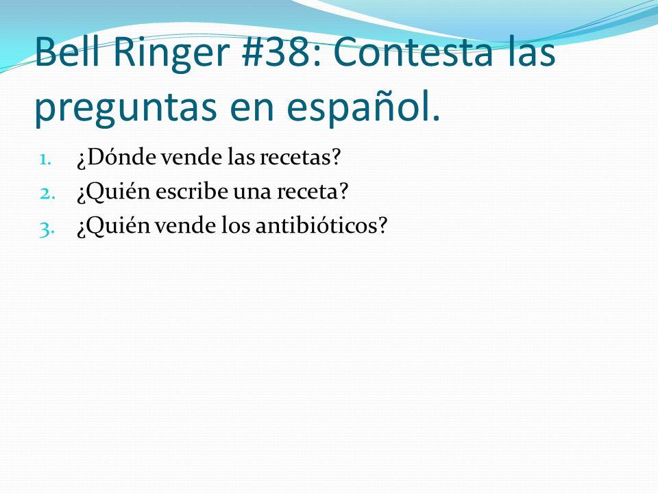 Bell Ringer #38: Contesta las preguntas en español. 1. ¿Dónde vende las recetas? 2. ¿Quién escribe una receta? 3. ¿Quién vende los antibióticos?