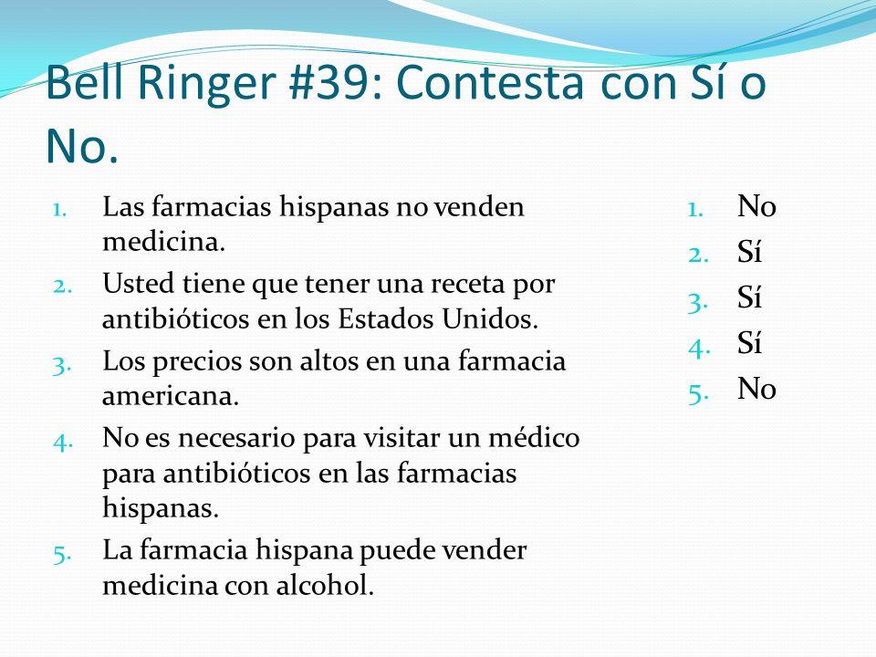 Bell Ringer #39: Contesta con Sí o No. 1. Las farmacias hispanas no venden medicina. 2. Usted tiene que tener una receta por antibióticos en los Estad