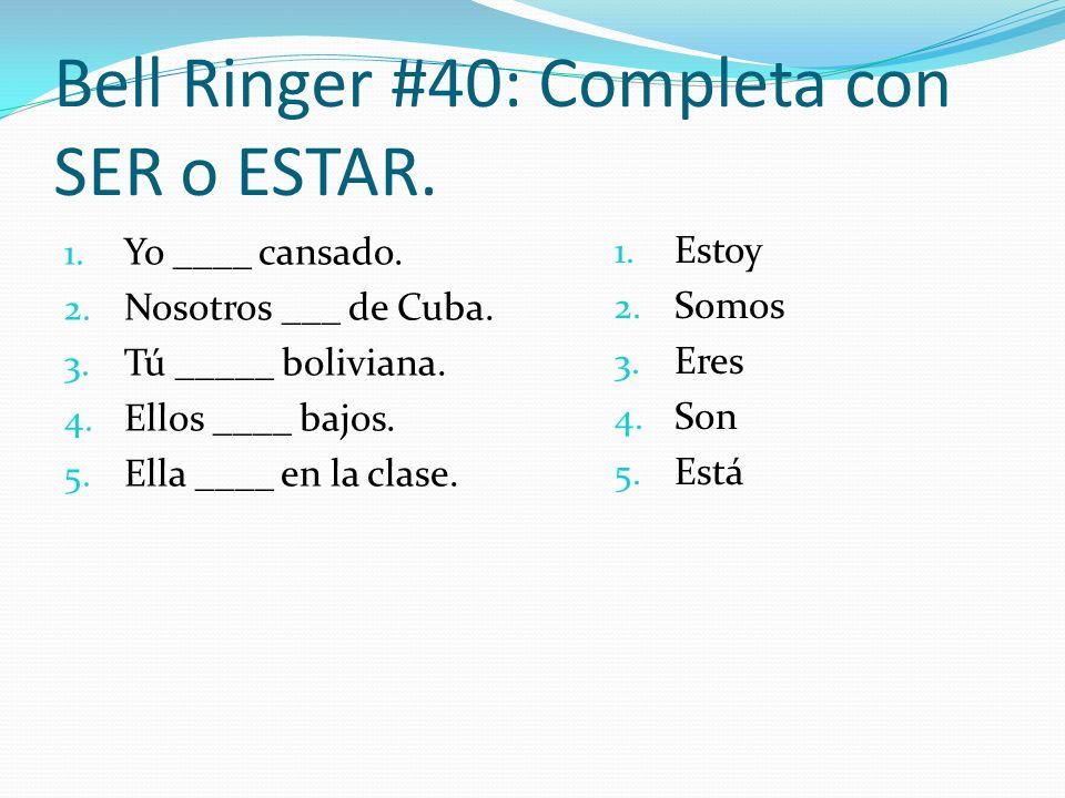Bell Ringer #40: Completa con SER o ESTAR. 1. Yo ____ cansado. 2. Nosotros ___ de Cuba. 3. Tú _____ boliviana. 4. Ellos ____ bajos. 5. Ella ____ en la