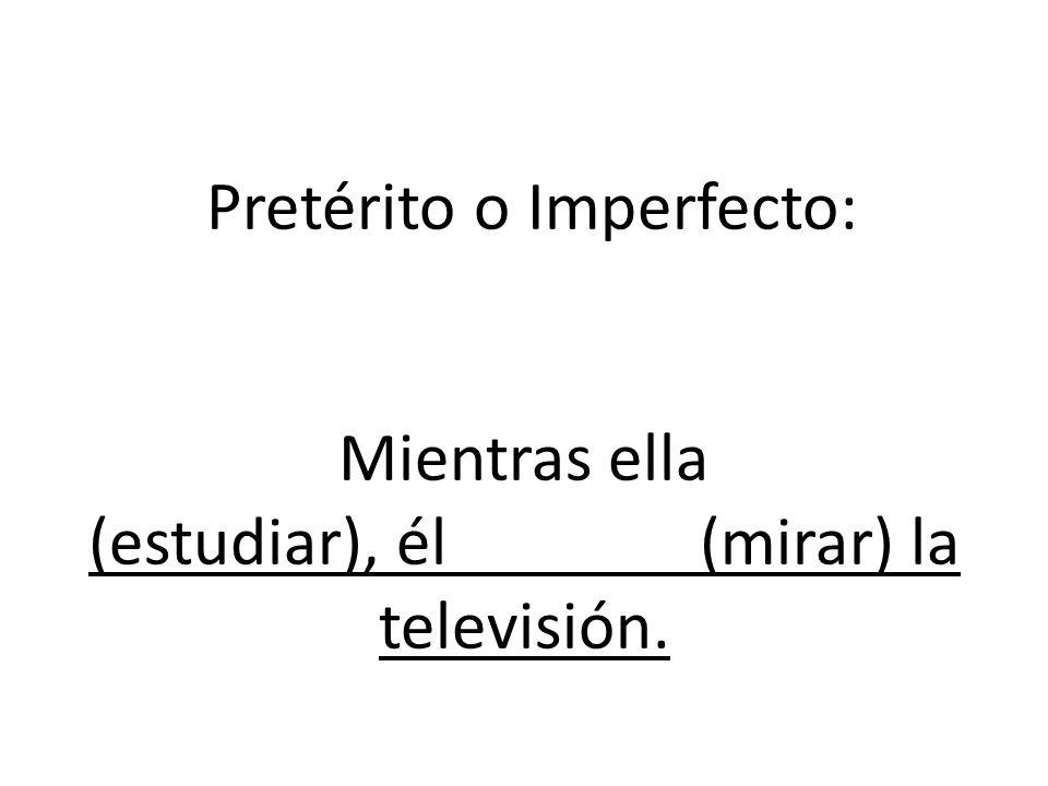 Pretérito o Imperfecto: Mientras ella (estudiar), él (mirar) la televisión.