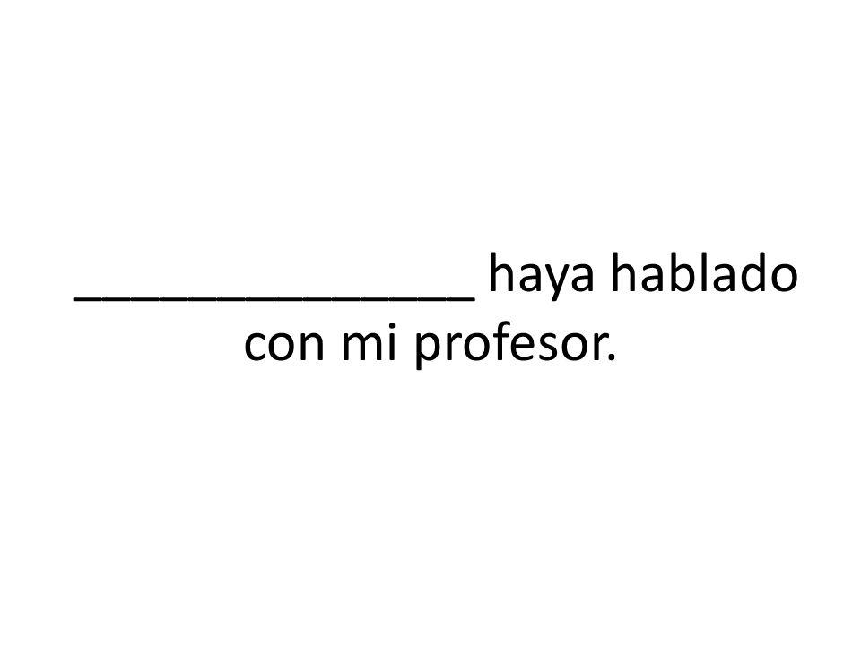 ______________ haya hablado con mi profesor.