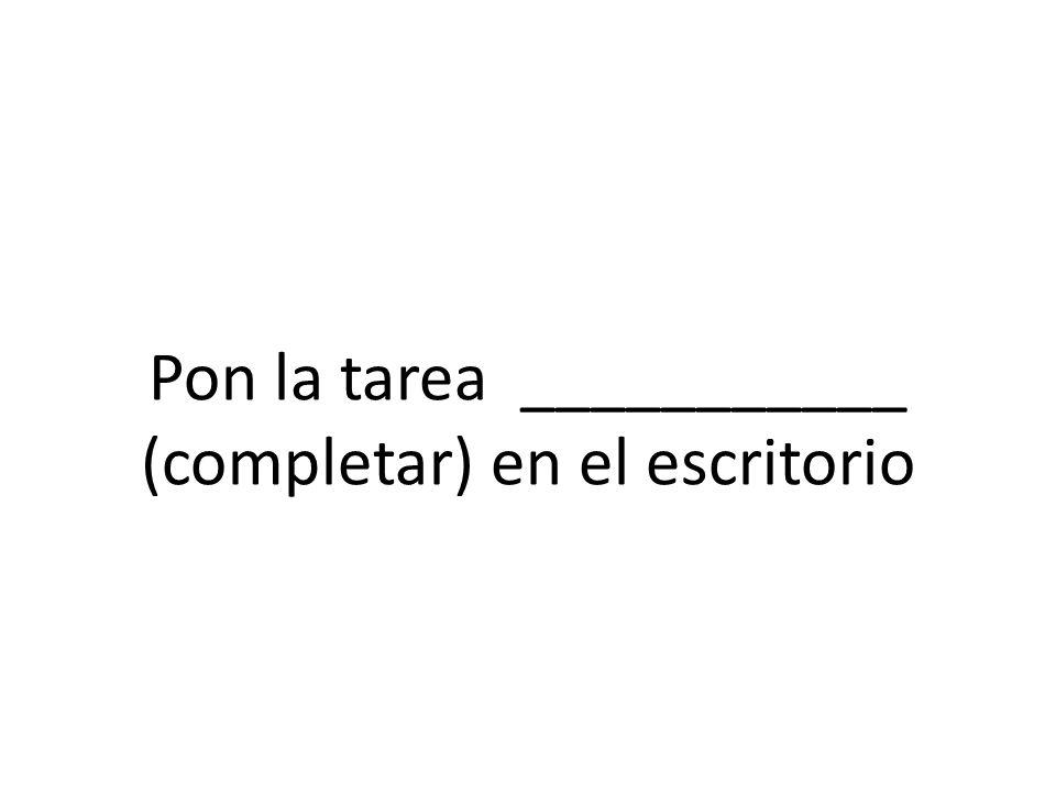 Pon la tarea ___________ (completar) en el escritorio