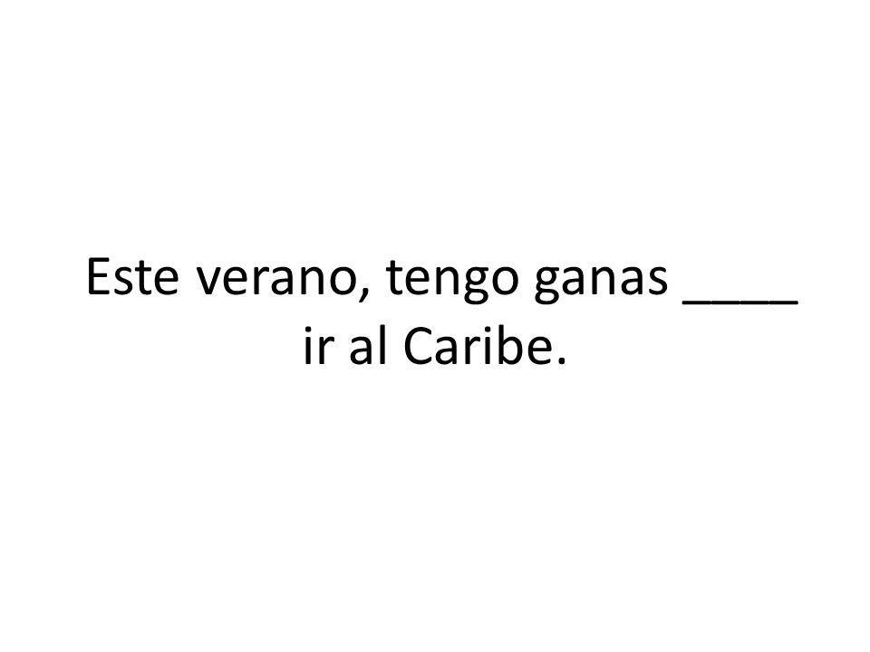 Este verano, tengo ganas ____ ir al Caribe.