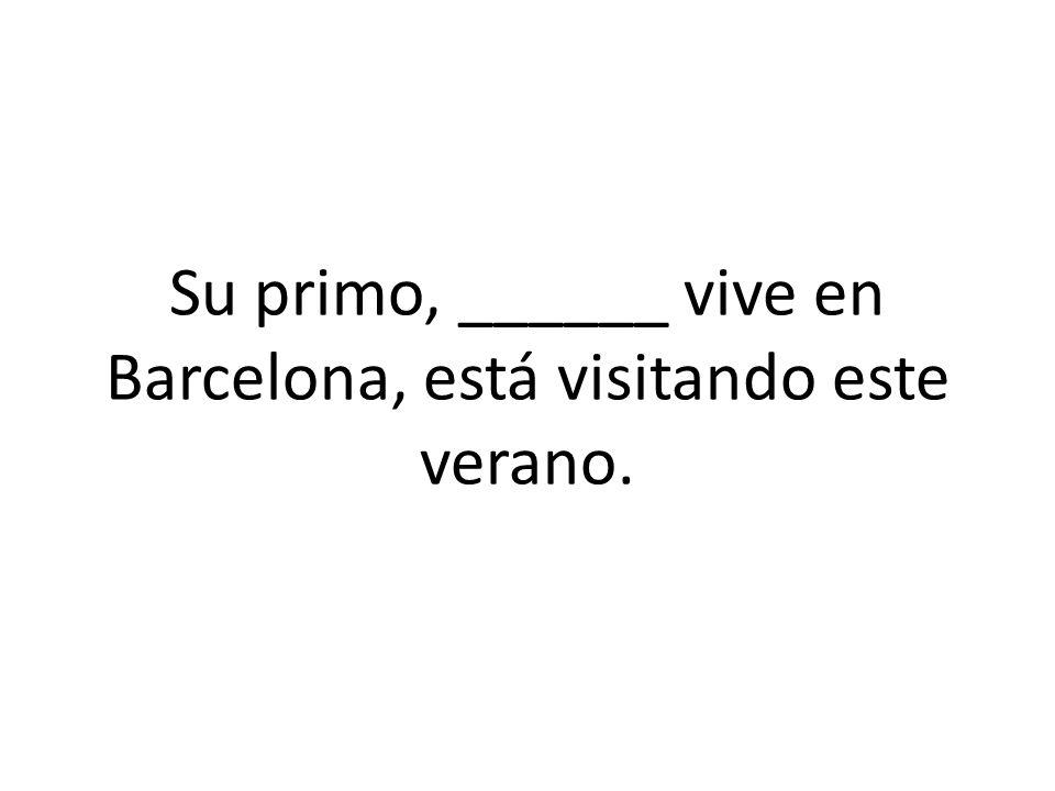 Su primo, ______ vive en Barcelona, está visitando este verano.
