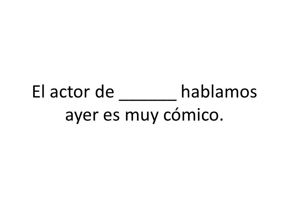 El actor de ______ hablamos ayer es muy cómico.