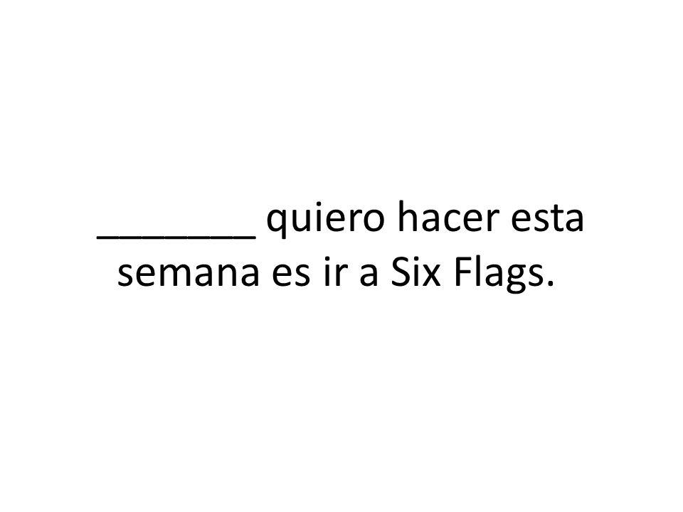 _______ quiero hacer esta semana es ir a Six Flags.