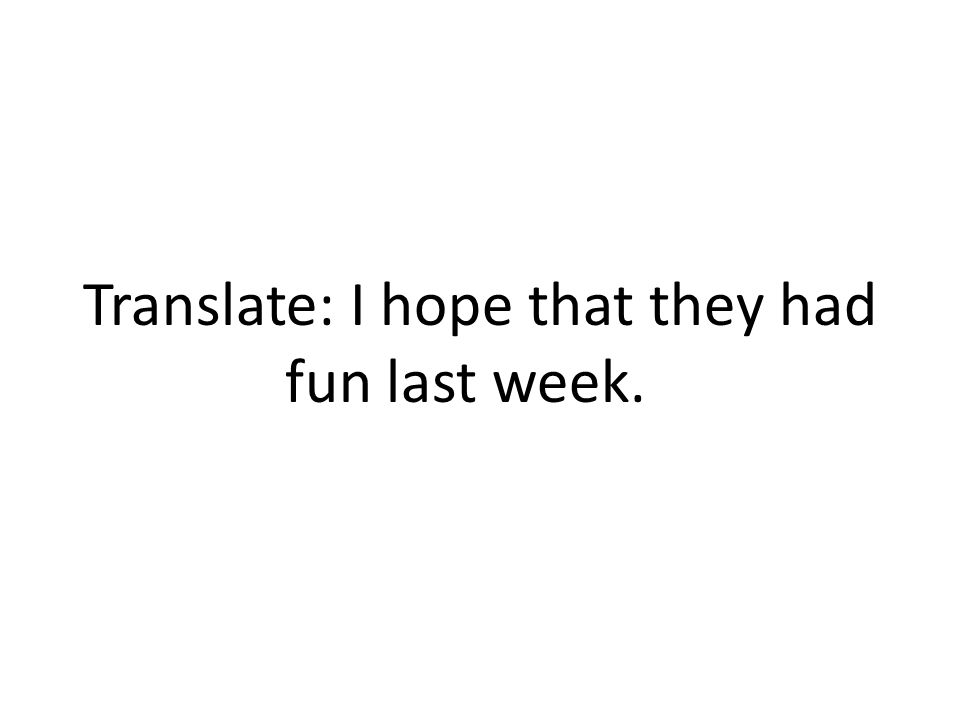 Translate: I hope that they had fun last week.