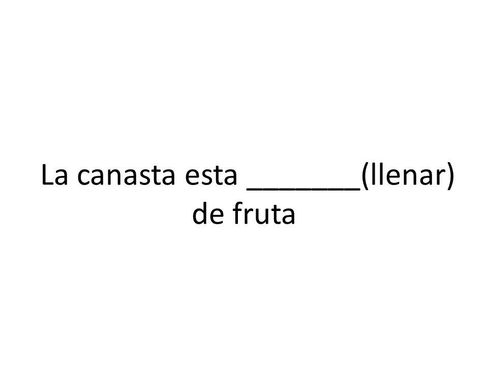 La canasta esta _______(llenar) de fruta