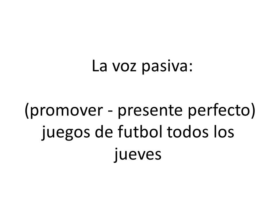 La voz pasiva: (promover - presente perfecto) juegos de futbol todos los jueves