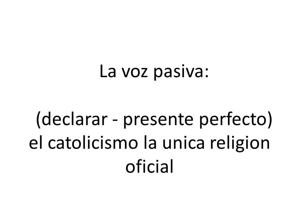 La voz pasiva: (declarar - presente perfecto) el catolicismo la unica religion oficial