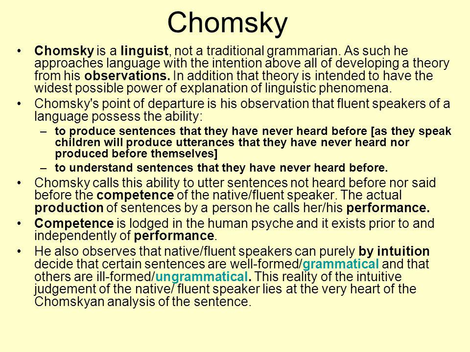 Chomsky Chomsky is a linguist, not a traditional grammarian. As such he approaches language with the intention above all of developing a theory from h
