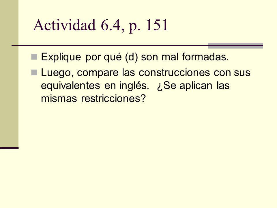 Actividad 6.4, p. 151 Explique por qué (d) son mal formadas. Luego, compare las construcciones con sus equivalentes en inglés. ¿Se aplican las mismas