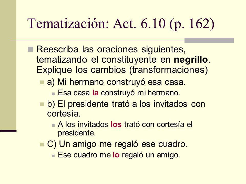 Tematización: Act. 6.10 (p. 162) Reescriba las oraciones siguientes, tematizando el constituyente en negrillo. Explique los cambios (transformaciones)
