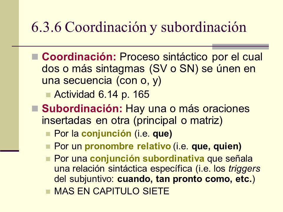6.3.6 Coordinación y subordinación Coordinación: Proceso sintáctico por el cual dos o más sintagmas (SV o SN) se únen en una secuencia (con o, y) Acti