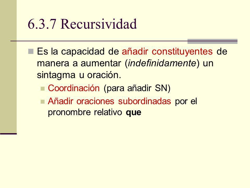 6.3.7 Recursividad Es la capacidad de añadir constituyentes de manera a aumentar (indefinidamente) un sintagma u oración. Coordinación (para añadir SN