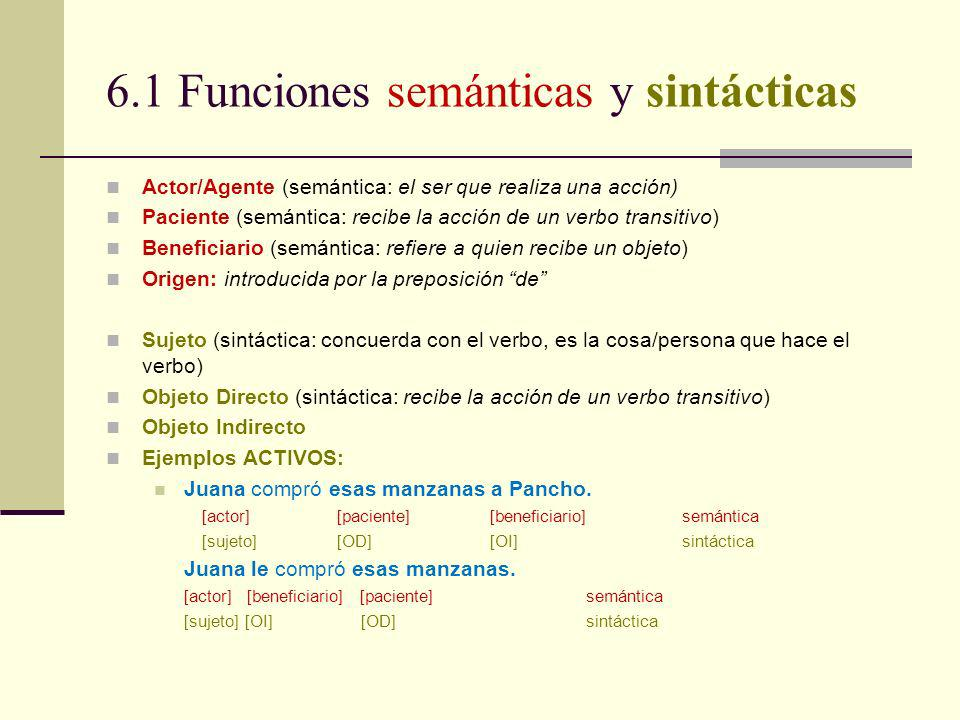 6.1 Funciones semánticas y sintácticas Actor/Agente (semántica: el ser que realiza una acción) Paciente (semántica: recibe la acción de un verbo trans