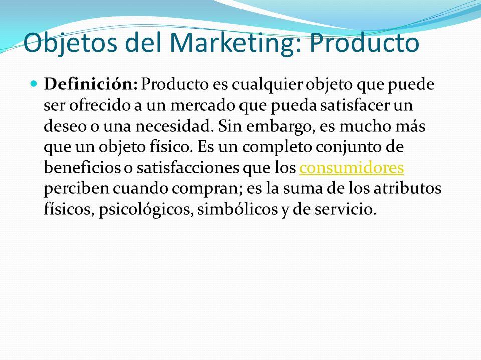 Objetos del Marketing: Producto Definición: Producto es cualquier objeto que puede ser ofrecido a un mercado que pueda satisfacer un deseo o una neces