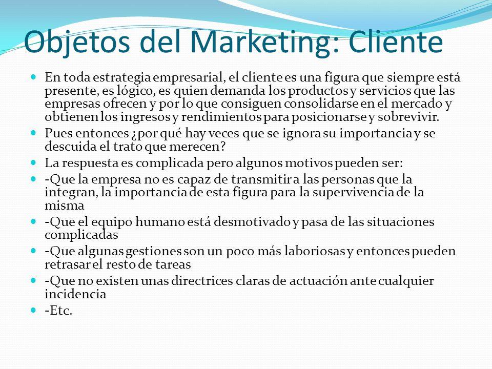 Objetos del Marketing: Cliente En toda estrategia empresarial, el cliente es una figura que siempre está presente, es lógico, es quien demanda los pro