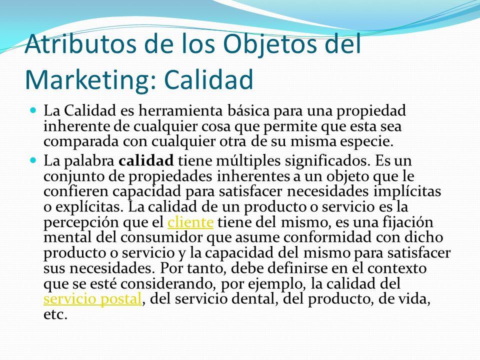 Atributos de los Objetos del Marketing: Calidad La Calidad es herramienta básica para una propiedad inherente de cualquier cosa que permite que esta s