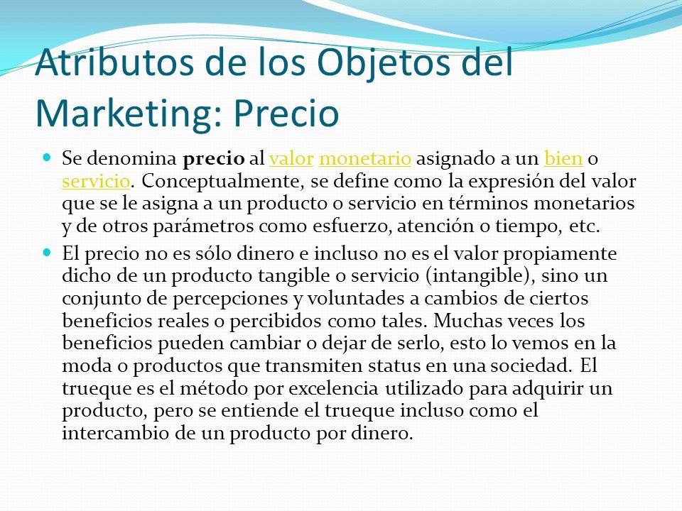 Atributos de los Objetos del Marketing: Precio Se denomina precio al valor monetario asignado a un bien o servicio. Conceptualmente, se define como la