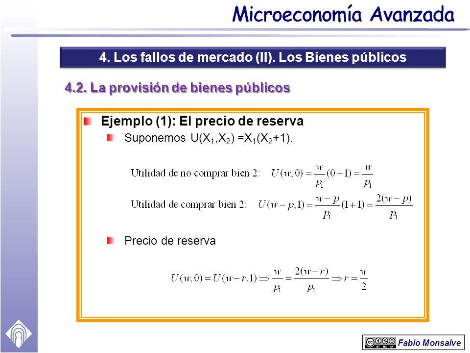 4. Los fallos de mercado (II). Los Bienes públicos 4.2. La provisión de bienes públicos Ejemplo (1): El precio de reserva Suponemos U(X 1,X 2 ) =X 1 (