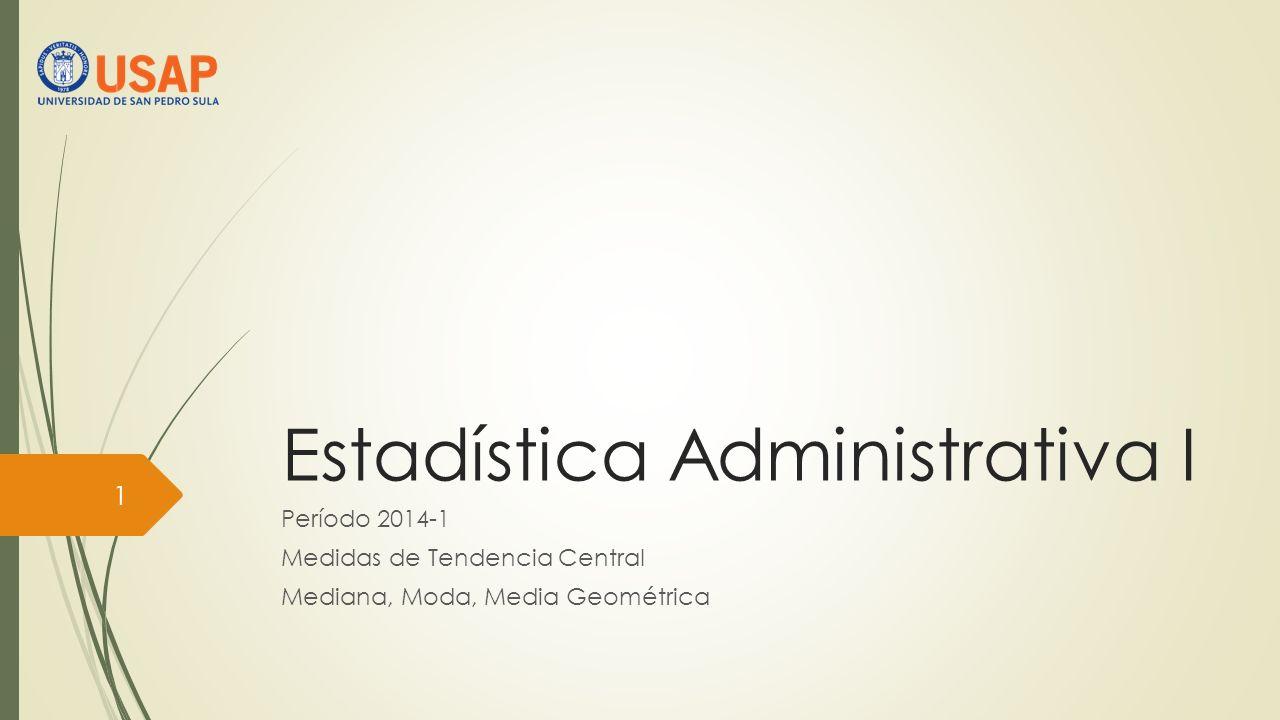 Estadística Administrativa I Período 2014-1 Medidas de Tendencia Central Mediana, Moda, Media Geométrica 1
