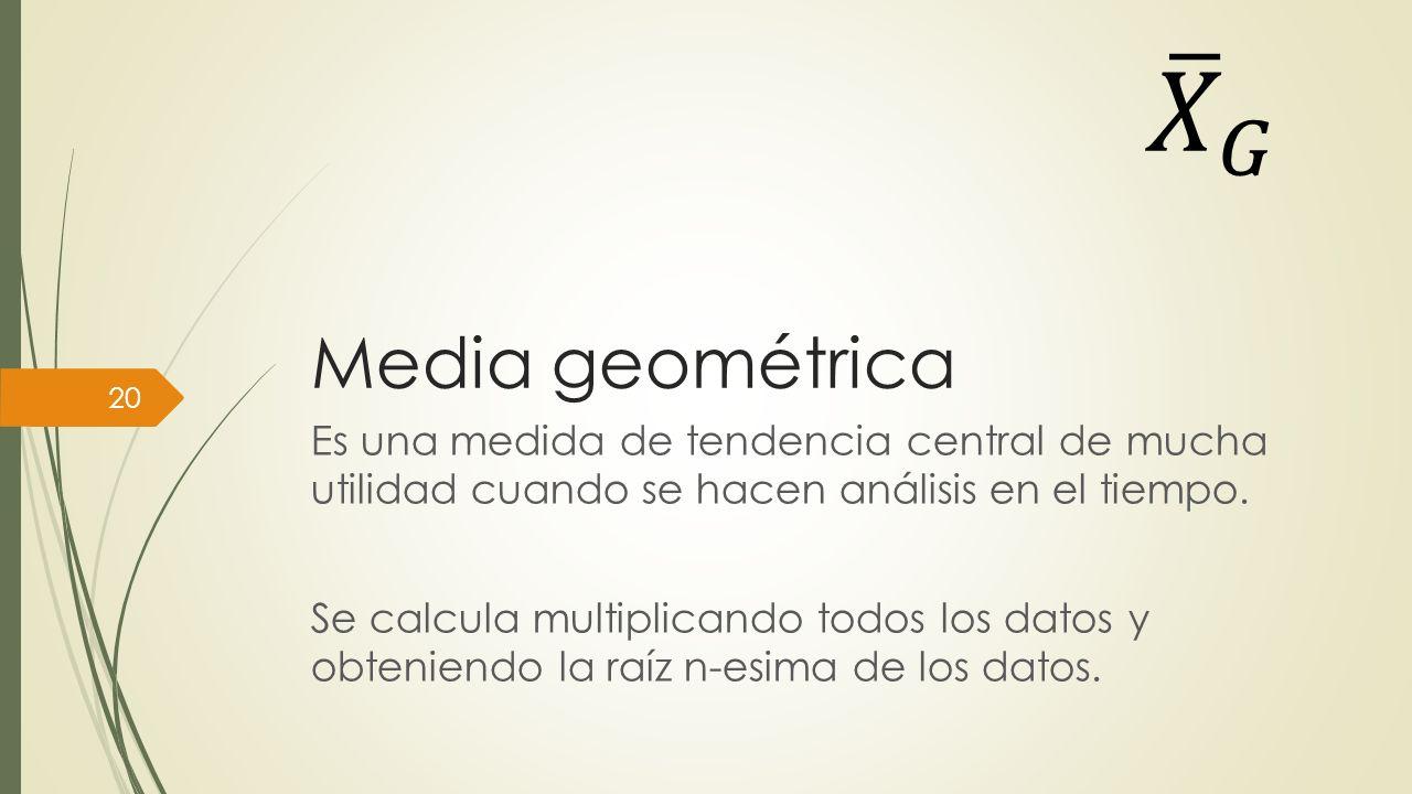 Media geométrica Es una medida de tendencia central de mucha utilidad cuando se hacen análisis en el tiempo. Se calcula multiplicando todos los datos