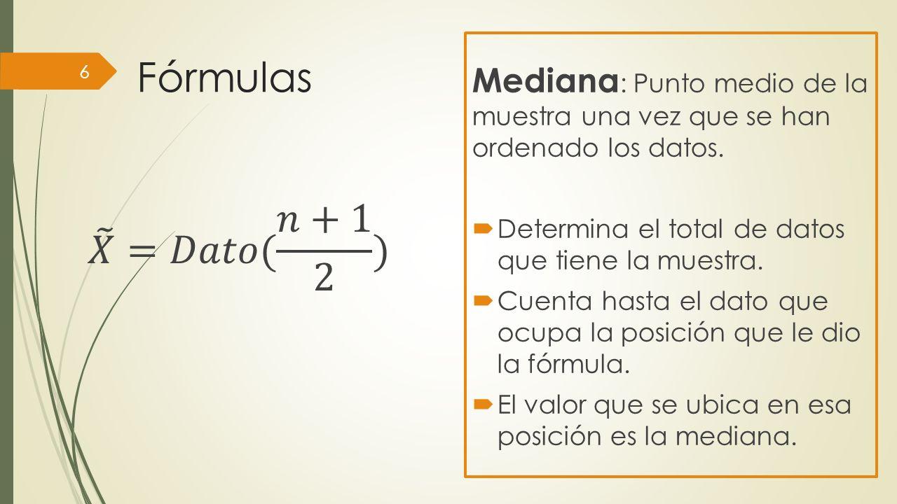 Fórmulas Mediana : Punto medio de la muestra una vez que se han ordenado los datos. Determina el total de datos que tiene la muestra. Cuenta hasta el