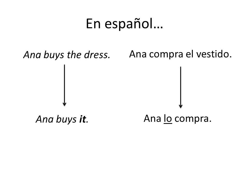 En español… Ana compra el vestido. Ana lo compra. Ana buys the dress. Ana buys it.