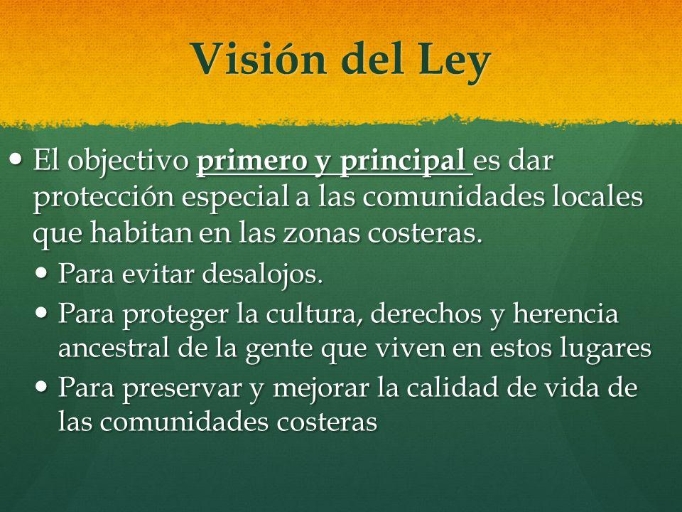 Visión del Ley El objectivo primero y principal es dar protección especial a las comunidades locales que habitan en las zonas costeras. El objectivo p