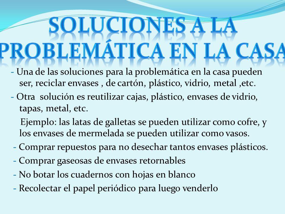 - Una de las soluciones para la problemática en la casa pueden ser, reciclar envases, de cartón, plástico, vidrio, metal,etc. - Otra solución es reuti