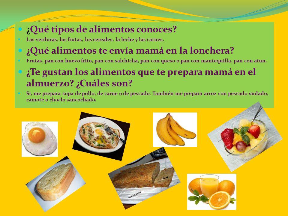 ¿Qué tipos de alimentos conoces? Las verduras, las frutas, los cereales, la leche y las carnes. ¿Qué alimentos te envía mamá en la lonchera? Frutas, p