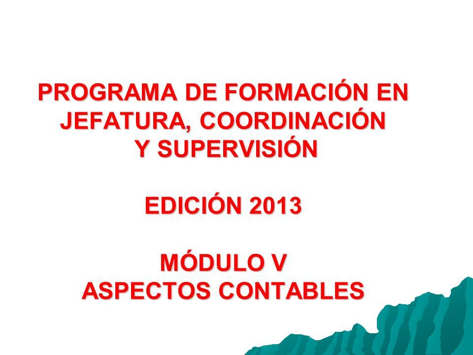 PROGRAMA DE FORMACIÓN EN JEFATURA, COORDINACIÓN Y SUPERVISIÓN EDICIÓN 2013 MÓDULO V ASPECTOS CONTABLES