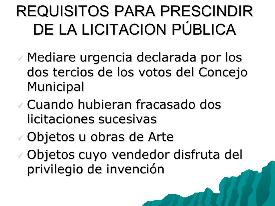 REQUISITOS PARA PRESCINDIR DE LA LICITACION PÚBLICA Mediare urgencia declarada por los dos tercios de los votos del Concejo Municipal Mediare urgencia
