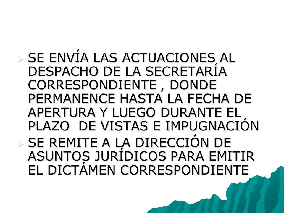 SE ENVÍA LAS ACTUACIONES AL DESPACHO DE LA SECRETARÍA CORRESPONDIENTE, DONDE PERMANENCE HASTA LA FECHA DE APERTURA Y LUEGO DURANTE EL PLAZO DE VISTAS E IMPUGNACIÓN SE ENVÍA LAS ACTUACIONES AL DESPACHO DE LA SECRETARÍA CORRESPONDIENTE, DONDE PERMANENCE HASTA LA FECHA DE APERTURA Y LUEGO DURANTE EL PLAZO DE VISTAS E IMPUGNACIÓN SE REMITE A LA DIRECCIÓN DE ASUNTOS JURÍDICOS PARA EMITIR EL DICTÁMEN CORRESPONDIENTE SE REMITE A LA DIRECCIÓN DE ASUNTOS JURÍDICOS PARA EMITIR EL DICTÁMEN CORRESPONDIENTE