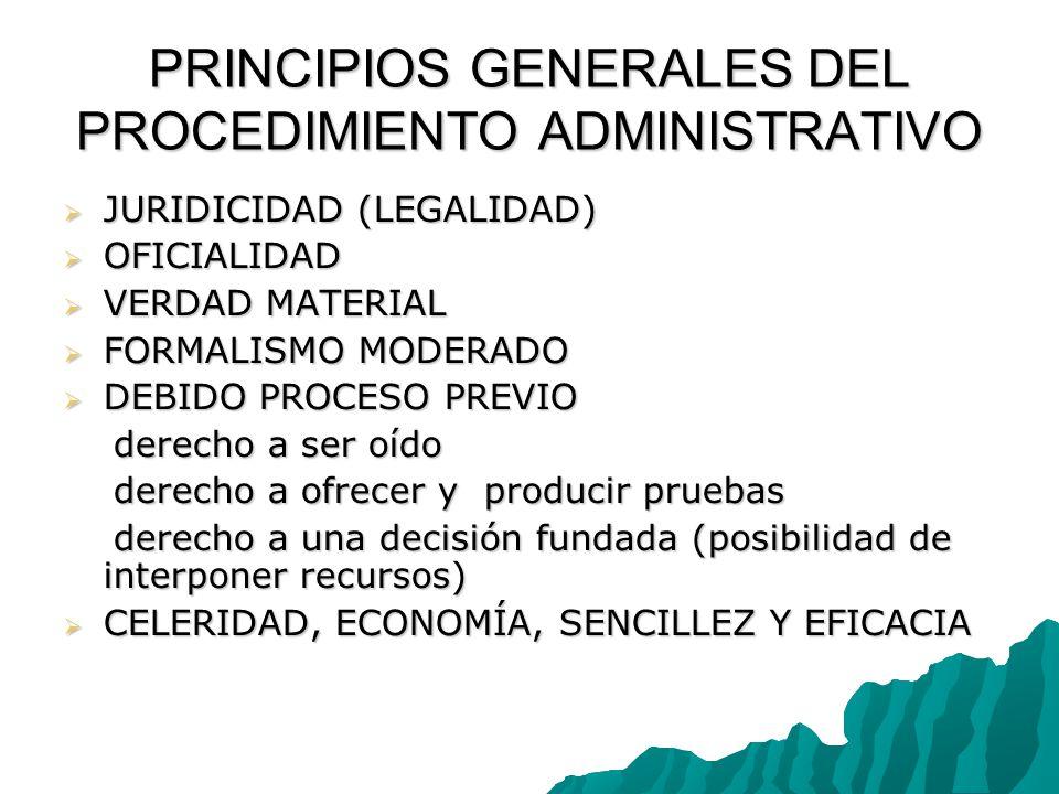 PRINCIPIOS GENERALES DEL PROCEDIMIENTO ADMINISTRATIVO JURIDICIDAD (LEGALIDAD) JURIDICIDAD (LEGALIDAD) OFICIALIDAD OFICIALIDAD VERDAD MATERIAL VERDAD MATERIAL FORMALISMO MODERADO FORMALISMO MODERADO DEBIDO PROCESO PREVIO DEBIDO PROCESO PREVIO derecho a ser oído derecho a ser oído derecho a ofrecer y producir pruebas derecho a ofrecer y producir pruebas derecho a una decisión fundada (posibilidad de interponer recursos) derecho a una decisión fundada (posibilidad de interponer recursos) CELERIDAD, ECONOMÍA, SENCILLEZ Y EFICACIA CELERIDAD, ECONOMÍA, SENCILLEZ Y EFICACIA