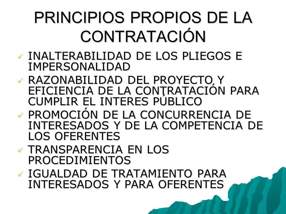 PRINCIPIOS PROPIOS DE LA CONTRATACIÓN INALTERABILIDAD DE LOS PLIEGOS E IMPERSONALIDAD INALTERABILIDAD DE LOS PLIEGOS E IMPERSONALIDAD RAZONABILIDAD DEL PROYECTO Y EFICIENCIA DE LA CONTRATACIÓN PARA CUMPLIR EL INTERES PÚBLICO RAZONABILIDAD DEL PROYECTO Y EFICIENCIA DE LA CONTRATACIÓN PARA CUMPLIR EL INTERES PÚBLICO PROMOCIÓN DE LA CONCURRENCIA DE INTERESADOS Y DE LA COMPETENCIA DE LOS OFERENTES PROMOCIÓN DE LA CONCURRENCIA DE INTERESADOS Y DE LA COMPETENCIA DE LOS OFERENTES TRANSPARENCIA EN LOS PROCEDIMIENTOS TRANSPARENCIA EN LOS PROCEDIMIENTOS IGUALDAD DE TRATAMIENTO PARA INTERESADOS Y PARA OFERENTES IGUALDAD DE TRATAMIENTO PARA INTERESADOS Y PARA OFERENTES