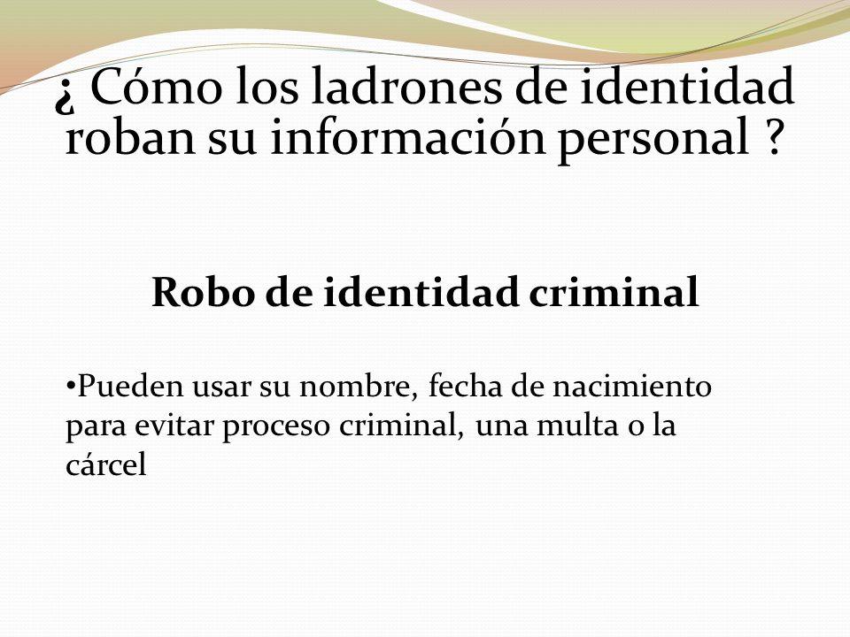 ¿ Cómo los ladrones de identidad roban su información personal ? Robo de identidad criminal Pueden usar su nombre, fecha de nacimiento para evitar pro