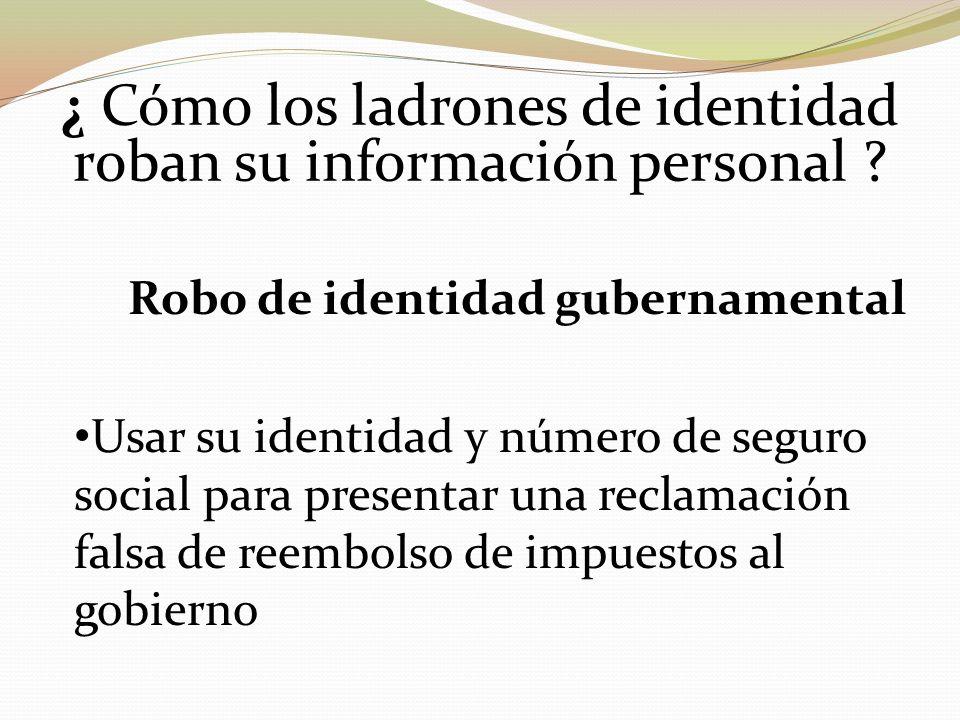 ¿ Cómo los ladrones de identidad roban su información personal ? Robo de identidad gubernamental Usar su identidad y número de seguro social para pres