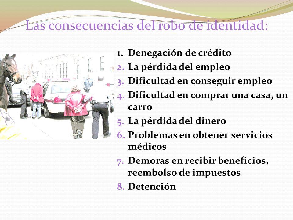 Las consecuencias del robo de identidad: 1.Denegación de crédito 2.La pérdida del empleo 3.Dificultad en conseguir empleo 4.Dificultad en comprar una