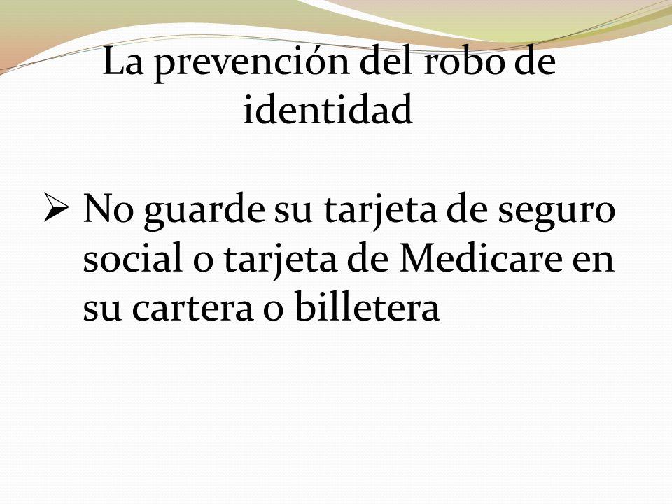 La prevención del robo de identidad No guarde su tarjeta de seguro social o tarjeta de Medicare en su cartera o billetera