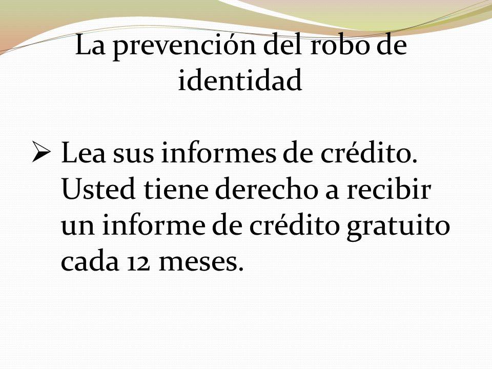 La prevención del robo de identidad Lea sus informes de crédito. Usted tiene derecho a recibir un informe de crédito gratuito cada 12 meses.