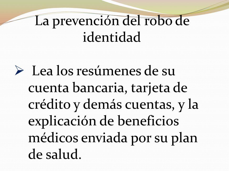 La prevención del robo de identidad Lea los resúmenes de su cuenta bancaria, tarjeta de crédito y demás cuentas, y la explicación de beneficios médico