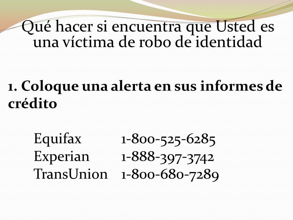 Qué hacer si encuentra que Usted es una víctima de robo de identidad 1. Coloque una alerta en sus informes de crédito Equifax 1 800 525 6285 Experian